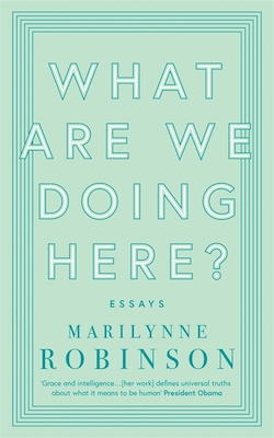 Marilynne Robinson, What Are We Doing Here?