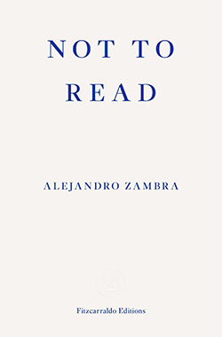 Alejandro Zambra, Not to Read (trans. Megan McDowell)